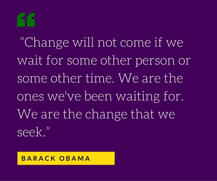 """Change will not come if we wait for some other person or some other time. We are the ones we've been waiting for. We are the change that we seek."""